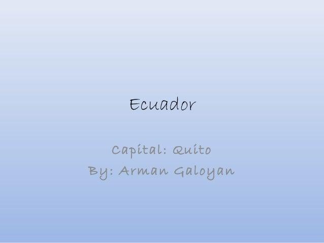 Ecuador Capital: Quito By: Arman Galoyan