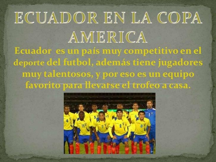 ECUADOR EN LA COPA AMERICA<br />Ecuador  es un país muy competitivo en el<br />deporte del futbol, además tiene jugadores ...