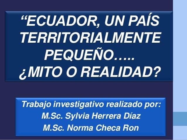 """""""ECUADOR, UN PAÍS TERRITORIALMENTE PEQUEÑO….. ¿MITO O REALIDAD? Trabajo investigativo realizado por: M.Sc. Sylvia Herrera ..."""