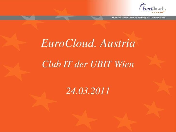 EuroCloud.Austria Verein zur Förderung von Cloud ComputingEuroCloud. AustriaClub IT der UBIT Wien     24.03.2011