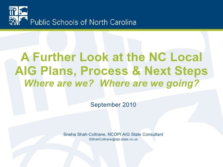 A Further Look at the NC Local AIG Plans, Process & Next Steps Where are we?  Where are we going? September 2010 Sneha Sha...