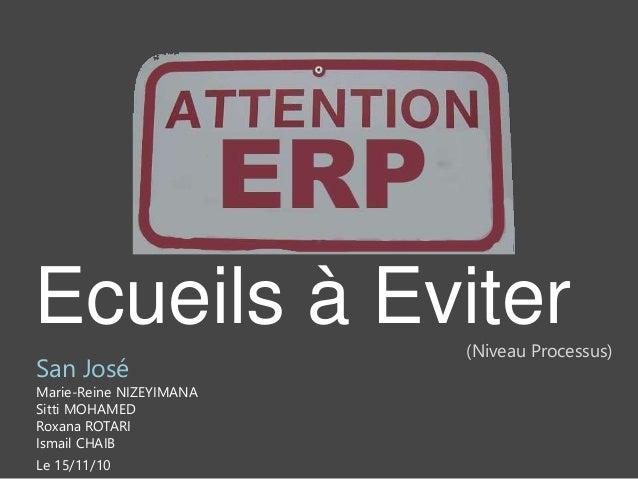 Ecueils à Eviter San José Marie-Reine NIZEYIMANA Sitti MOHAMED Roxana ROTARI Ismail CHAIB Le 15/11/10 (Niveau Processus)