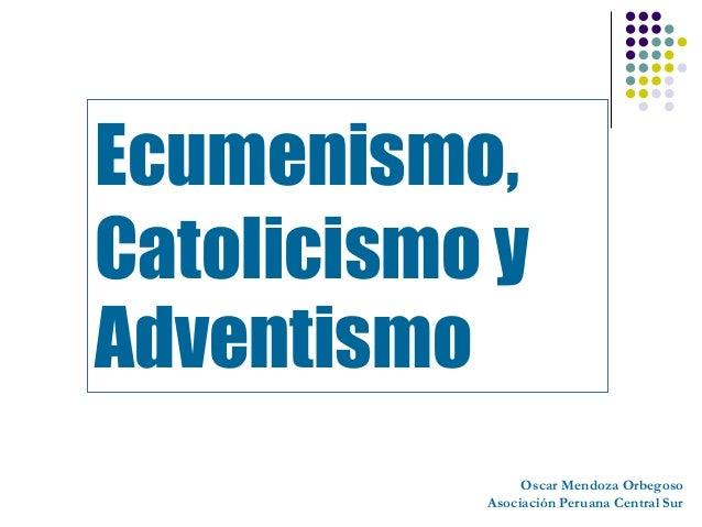 Ecumenismo,Catolicismo yAdventismo                Oscar Mendoza Orbegoso           Asociación Peruana Central Sur