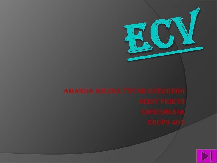 ECV<br />AMANDA MILENA TOVAR GUERRERO<br />Deisy prieto <br />ENFERMERIA<br />GRUPO 405<br />
