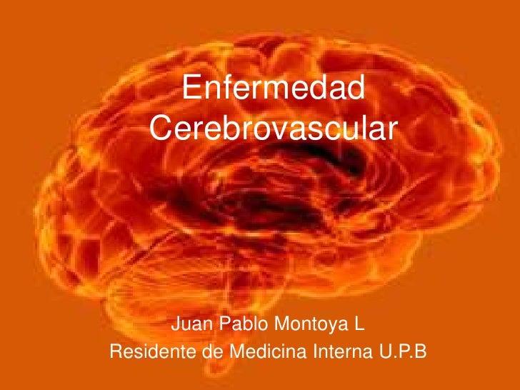 Enfermedad Cerebrovascular<br />Juan Pablo Montoya L<br />Residente de Medicina Interna U.P.B<br />