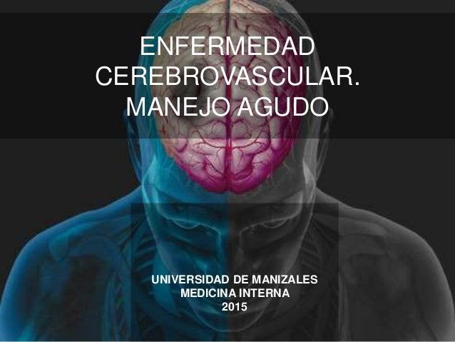ENFERMEDAD CEREBROVASCULAR. MANEJO AGUDO UNIVERSIDAD DE MANIZALES MEDICINA INTERNA 2015