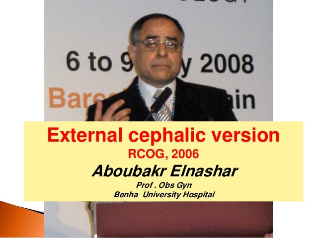 External cephalic version RCOG, 2006 Aboubakr Elnashar Prof . Obs Gyn Benha University Hospital