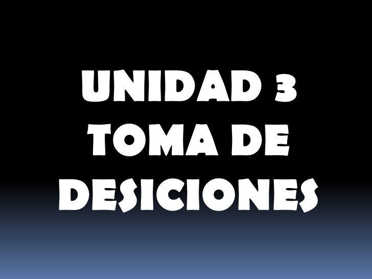 UNIDAD 3  TOMA DE DESICIONES<br />