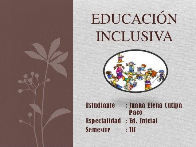 Estudiante : Juana Elena Cutipa Paco Especialidad : Ed. Inicial Semestre : III EDUCACIÓN INCLUSIVA