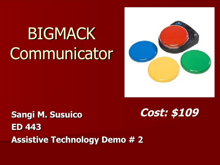 Sangi M. Susuico  ED 443 Assistive Technology Demo # 2 BIGMACK  Communicator  Cost: $109