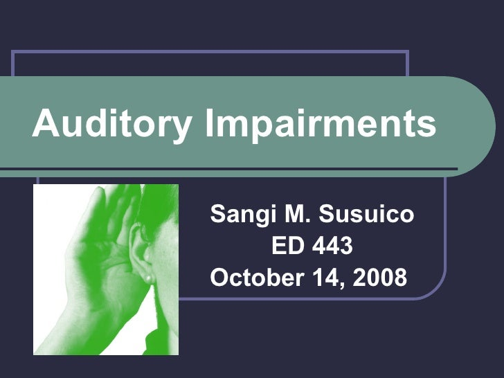 Auditory Impairments Sangi M. Susuico ED 443 October 14, 2008
