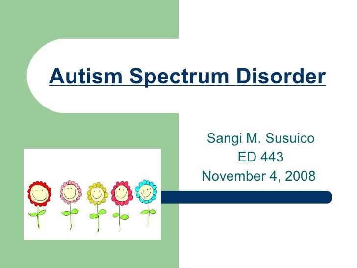 Autism Spectrum Disorder Sangi M. Susuico ED 443 November 4, 2008