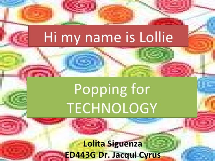 Hi my name is Lollie Popping for TECHNOLOGY Lolita Siguenza ED443G Dr. Jacqui Cyrus