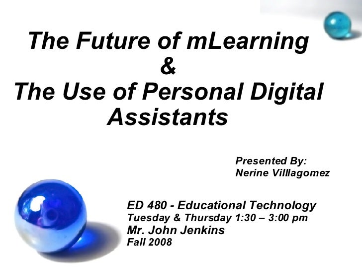 The Future of mLearning & The Use of Personal Digital Assistants ED 480 - Educational Technology Tuesday & Thursday 1:30 –...