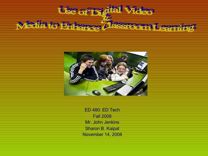 ED 480: ED Tech Fall 2008 Mr. John Jenkins Sharon B. Kaipat November 14, 2008 Use of Digital Video  &  Media to Enhance Cl...
