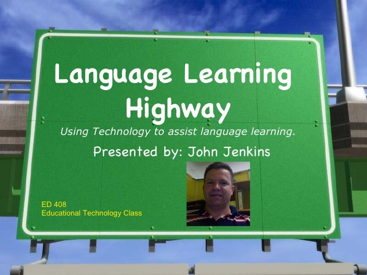 Language Learning  Highway Using Technology to assist language learning. Presented by: John Jenkins ED 408 Educational Tec...