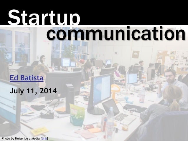 Startup Photo by Heisenberg Media [link] communication Ed Batista July 11, 2014