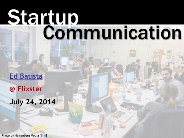 Startup Photo by Heisenberg Media [link] Communication Ed Batista @ Flixster July 24, 2014