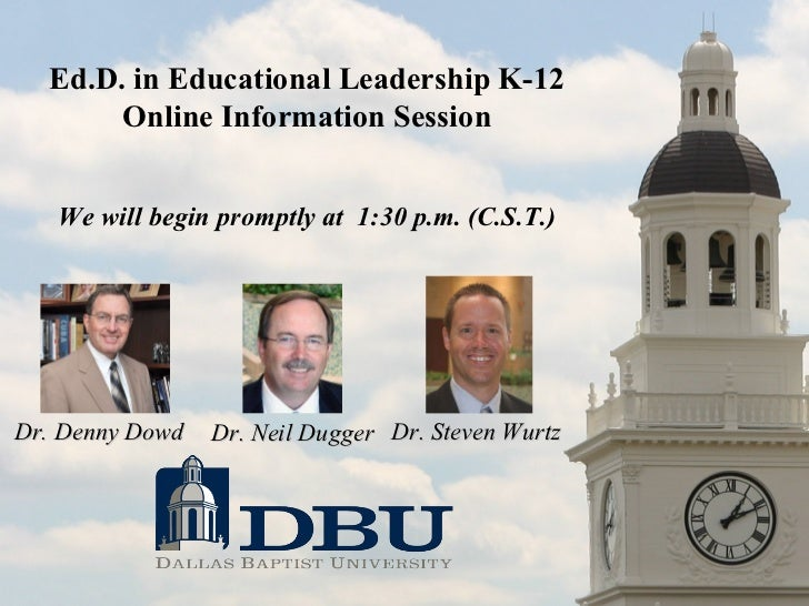 Ed.D. in Educational Leadership K-12 Online Information Session We will begin promptly at  1:30 p.m. (C.S.T.) Dr. Denny Do...