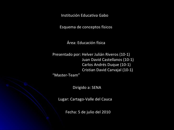 Institución Educativa Gabo Esquema de conceptos físicos Área: Educación física  Presentado por: Helver Julián Riveros (10-...