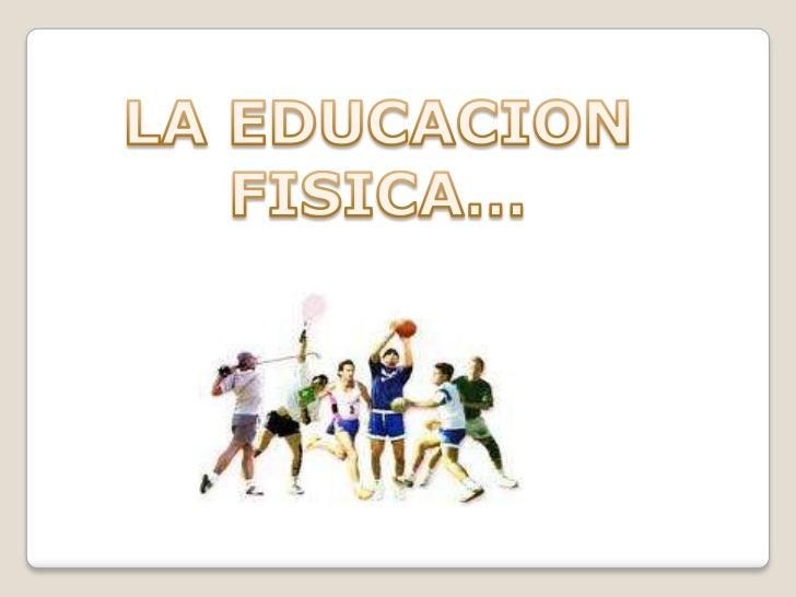 LA EDUCACION<br />FISICA…<br />
