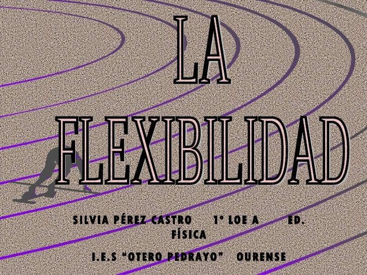 """LA FLEXIBILIDAD SILVIA PÉREZ CASTRO  1º LOE A  ED. FÍSICA I.E.S """"OTERO PEDRAYO""""  OURENSE"""