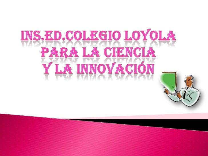INS.ED.COLEGIO LOYOLA <br />PARA LA CIENCIA <br />Y LA INNOVACIÓN<br />