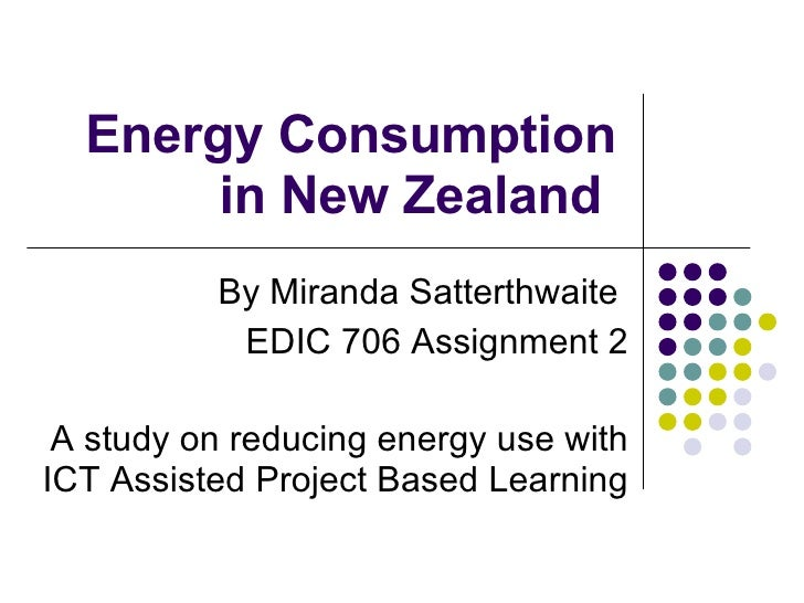 Energy Consumption in New Zealand  By Miranda Satterthwaite  EDIC 706 Assignment 2 A study on reducing energy use with ICT...