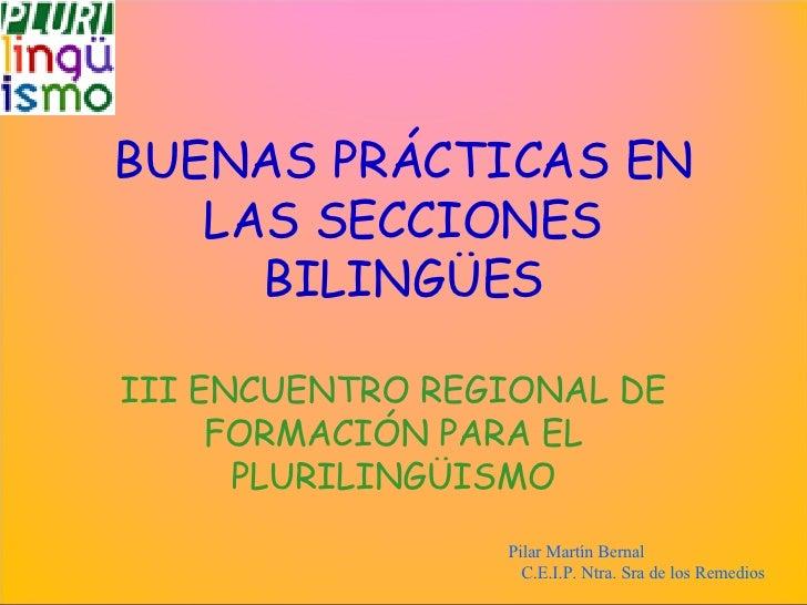 BUENAS PRÁCTICAS EN LAS SECCIONES BILINGÜES III  ENCUENTRO REGIONAL DE FORMACIÓN PARA EL PLURILINGÜISMO Pilar Martín Berna...