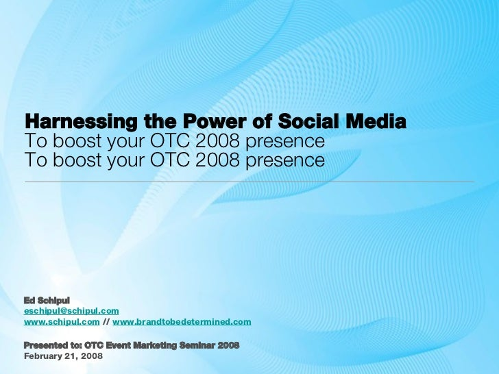 Harnessing the Power of Social Media To boost your OTC 2008 presence To boost your OTC 2008 presence <ul><li>Ed Schipul </...
