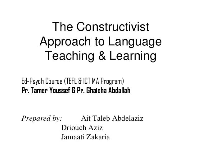 The Constructivist      Approach to Language       Teaching & LearningEd-Psych Course (TEFL & ICT MA Program)Pr. Tamer You...