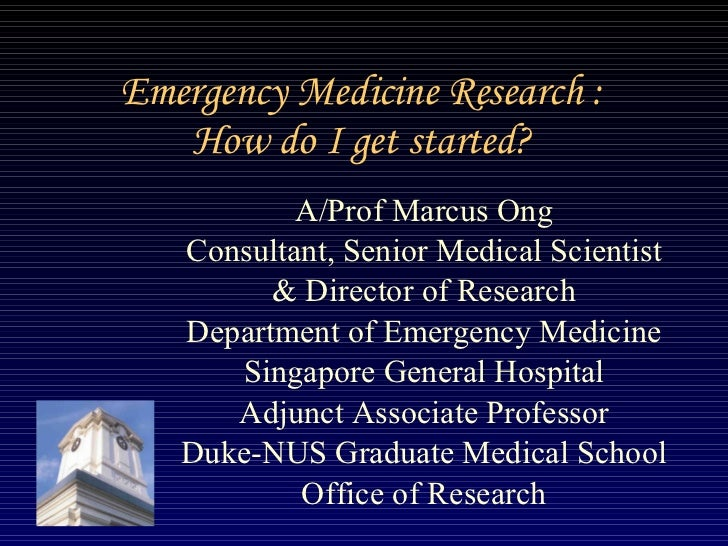 Emergency Medicine Research : How do I get started? A/Prof Marcus Ong Consultant, Senior Medical Scientist & Director of R...