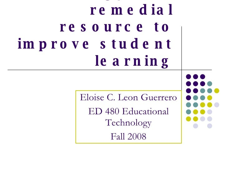 Using technology as a remedial resource to improve student learning Eloise C. Leon Guerrero ED 480 Educational Technology ...