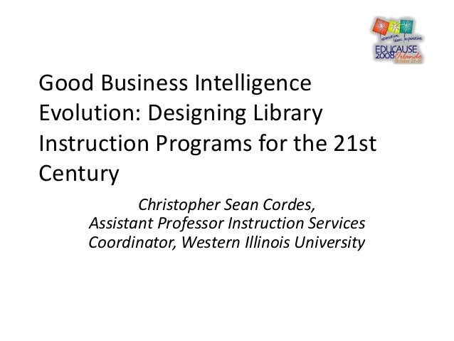 Good Business Intelligence Evolution: Designing Library Instruction Programs for the 21st Century Christopher Sean Cordes,...
