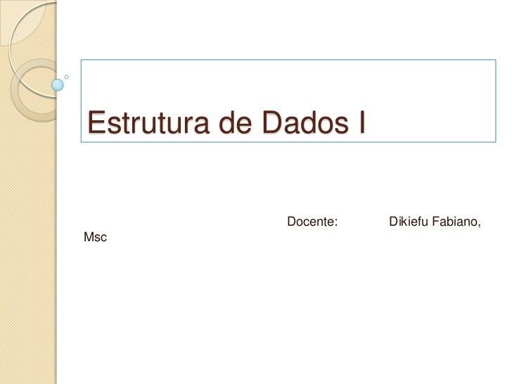 Estrutura de Dados I              Docente:   Dikiefu Fabiano,Msc