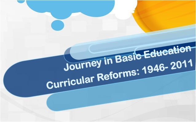 Journey in Basic Education Curricular Reforms: 1946- 2011