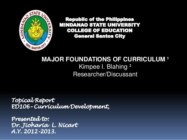 MAJOR FOUNDATIONS OF CURRICULUM ¹Kimpee I. Blahing ²Researcher/DiscussantRepublic of the PhilippinesMINDANAO STATE UNIVERS...