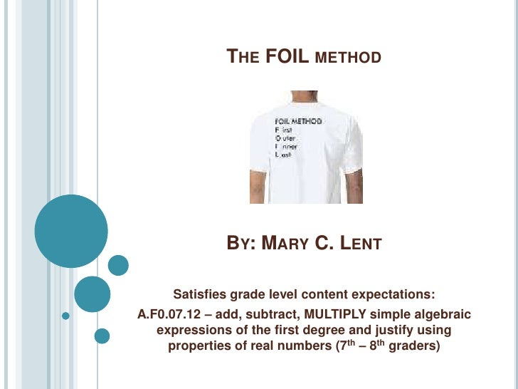 THE FOIL METHOD                   BY: MARY C. LENT       Satisfies grade level content expectations: A.F0.07.12 – add, sub...