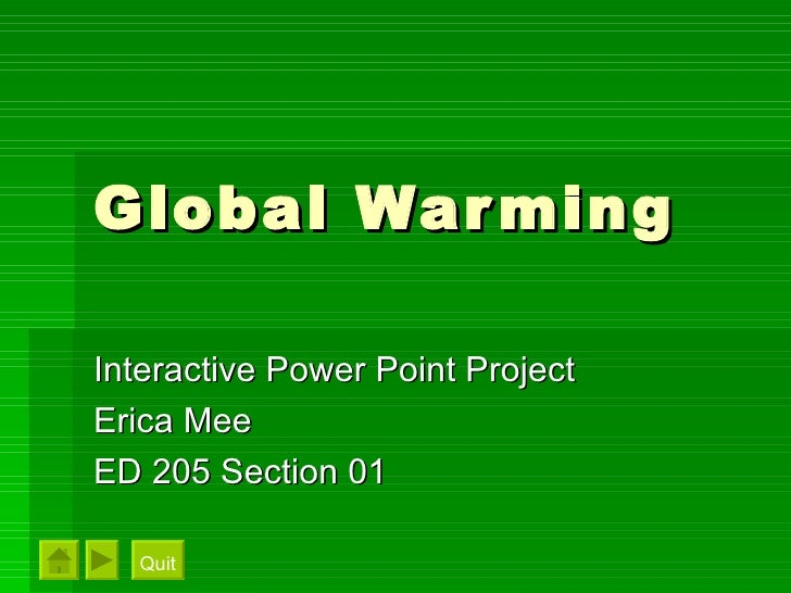 Global Warming Interactive Power Point Project Erica Mee ED 205 Section 01 Quit