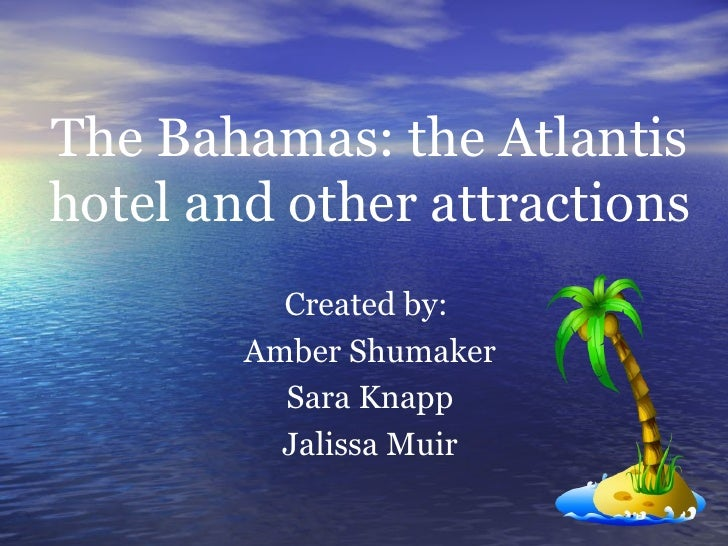 The Bahamas: the Atlantis hotel and other attractions Created by:  Amber Shumaker Sara Knapp Jalissa Muir