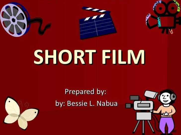 SHORT FILM  Prepared by:  by: Bessie L. Nabua