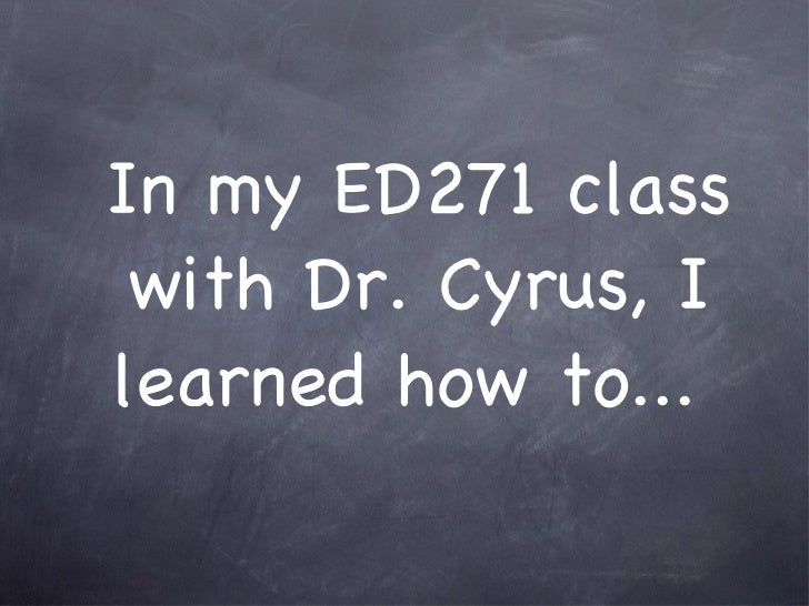 In my ED271 class with Dr. Cyrus, I learned how to...