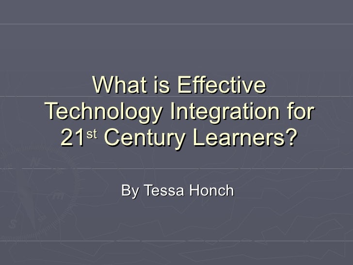 What is Effective Technology Integration for 21 st  Century Learners? By Tessa Honch