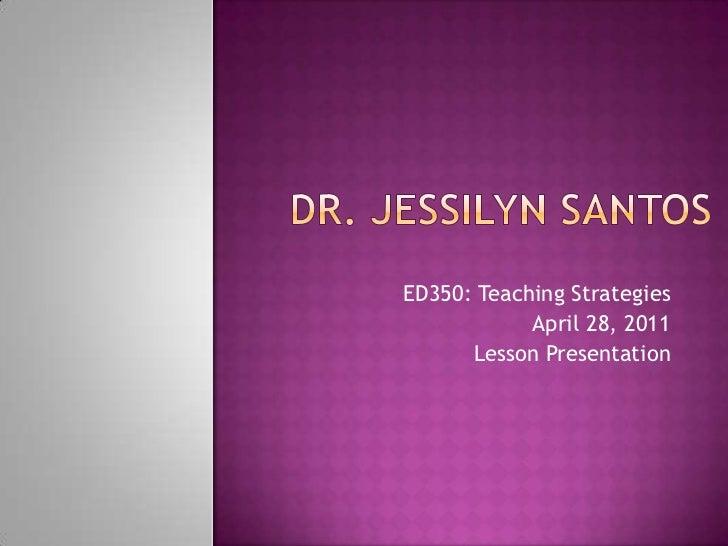 Dr. Jessilyn Santos<br />ED350: Teaching Strategies<br />April 28, 2011<br />Lesson Presentation<br />