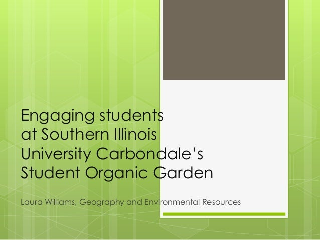 Engaging students at Southern Illinois University Carbondale's Student Organic Garden Laura Williams, Geography and Enviro...