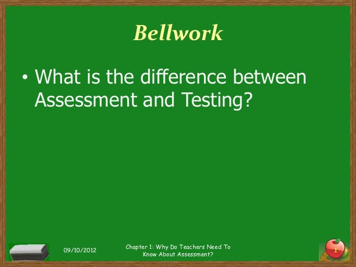Bellwork• What is the difference between  Assessment and Testing?                 Chapter 1: Why Do Teachers Need To    09...