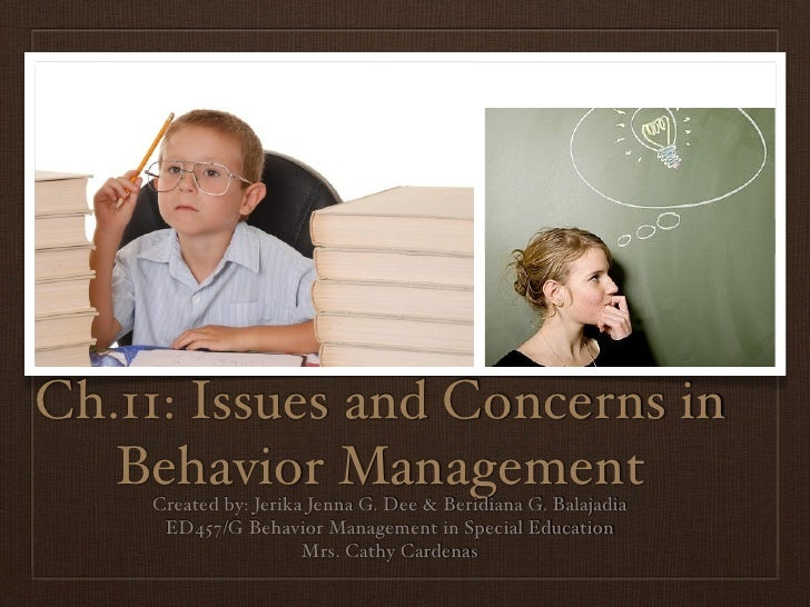 Ch.11: Issues and Concerns in   Behavior Management    Created by: Jerika Jenna G. Dee & Beridiana G. Balajadia     ED457/...