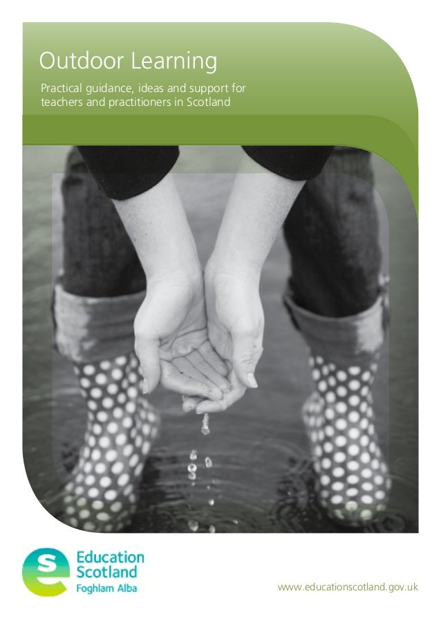 Practical guidance, ideas and support for teachers and practitioners in Scotland www.educationscotland.gov.uk Outdoor Lear...
