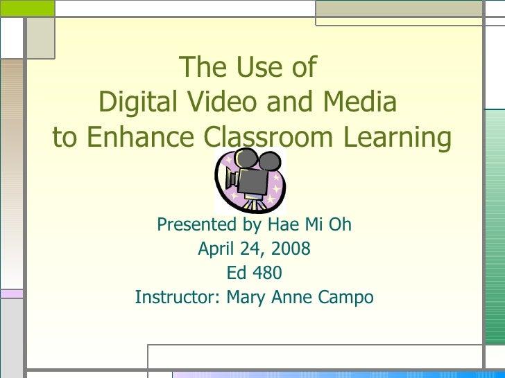 The Use of  Digital Video and Media  to Enhance Classroom Learning <ul><li>Presented by Hae Mi Oh </li></ul><ul><li>April ...