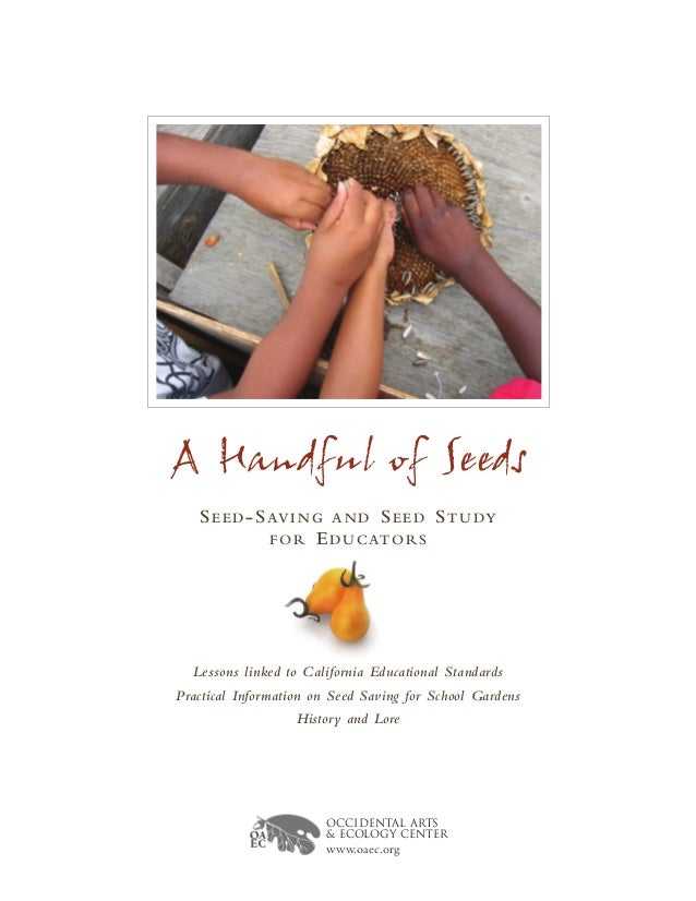 A Handful of Seeds SEED-SAVING AND SEED STUDY FOR EDUCATORS Lessons linked to California Educational Standards Practical I...
